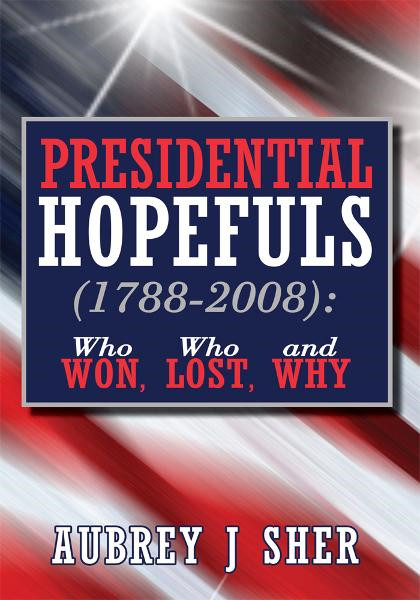 Presidential Hopefuls (1788-2008): Who Won, Who Lost, and Why By: Aubrey J Sher