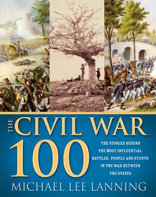 Civil War 100: The Stories Behind the Most Influential Battles, People and Events in the War Between the States
