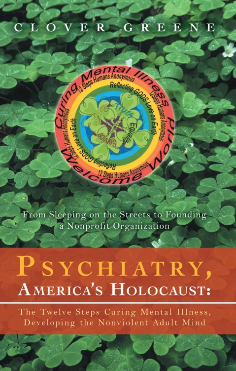 Psychiatry, America's Holocaust: The Twelve Steps Curing Mental Illness, Developing the Nonviolent Adult Mind By: Clover Greene