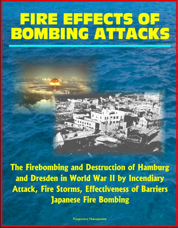 Progressive Management - Fire Effects of Bombing Attacks: The Firebombing and Destruction of Hamburg and Dresden in World War II by Incendiary Attack, Fire Storms, Effectiveness of Barriers, Japanese Fire Bombing