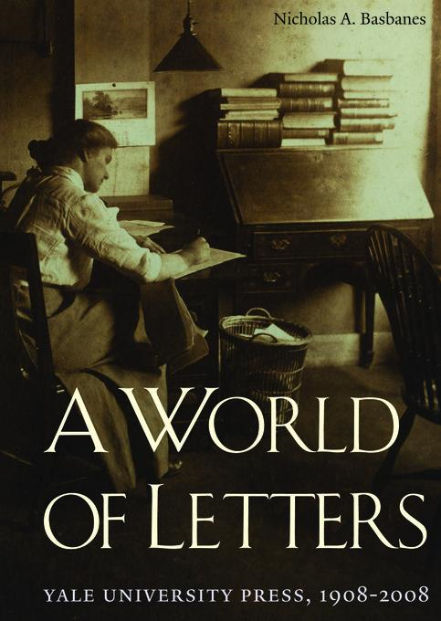 A World of Letters: Yale University Press, 1908-2008 By: Basbanes, Nicholas A.