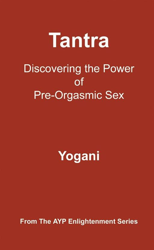 Tantra - Discovering The Power Of Pre-Orgasmic Sex By: Yogani