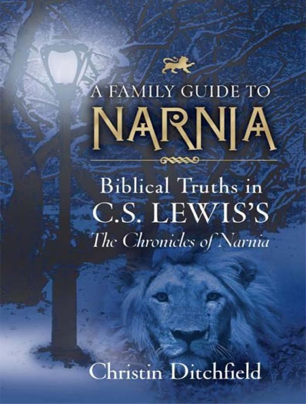 A Family Guide to Narnia: Biblical Truths in C.S. Lewis's The Chronicles of Narnia By: Christin Ditchfield