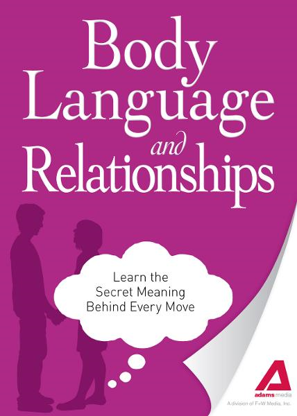 Body Language and Relationships: Learn the Secret Meaning Behind Every Move By: Editors of Adams Media