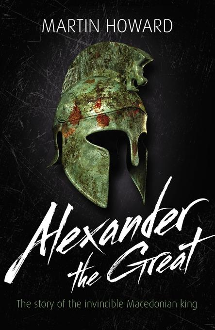 Martin Howard - Alexander the Great: The story of the invincible Macedonian king