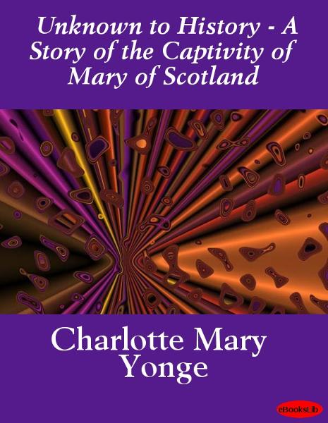 Unknown to History - A Story of the Captivity of Mary of Scotland By: Charlotte Mary Yonge