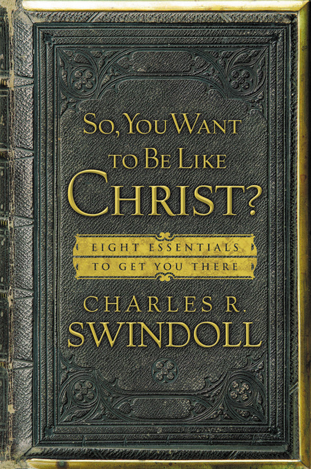 So, You Want To Be Like Christ? By: Charles R. Swindoll
