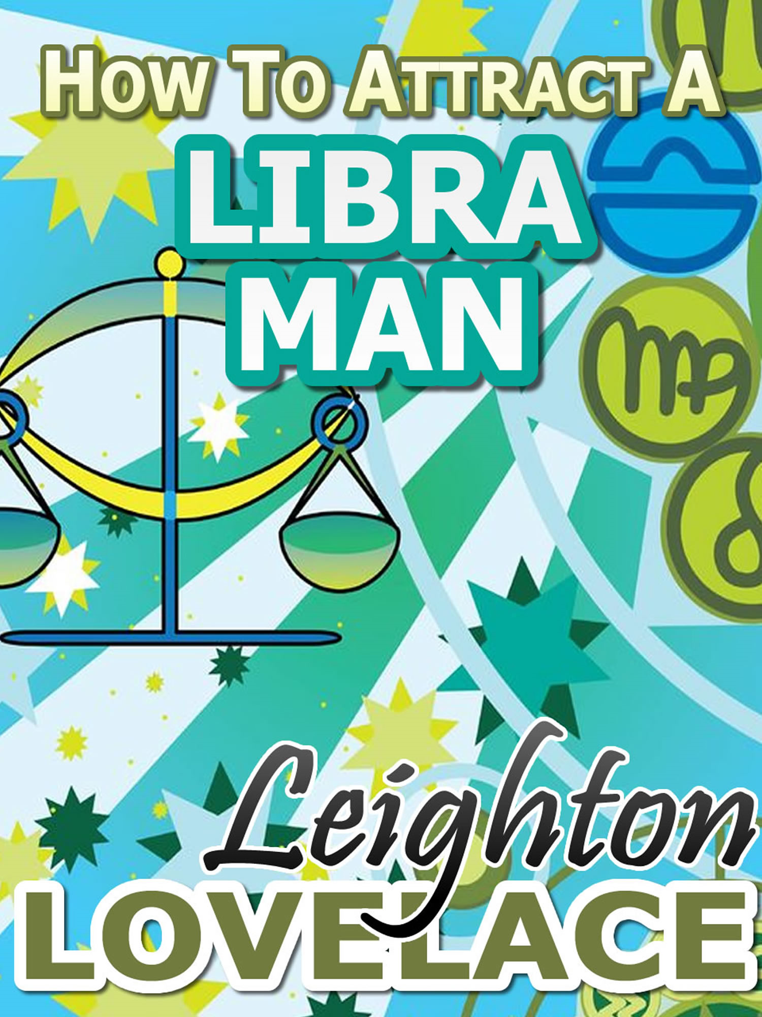 How To Attract A Libra Man - The Astrology for Lovers Guide to Understanding Libra Men, Horoscope Compatibility Tips and Much More