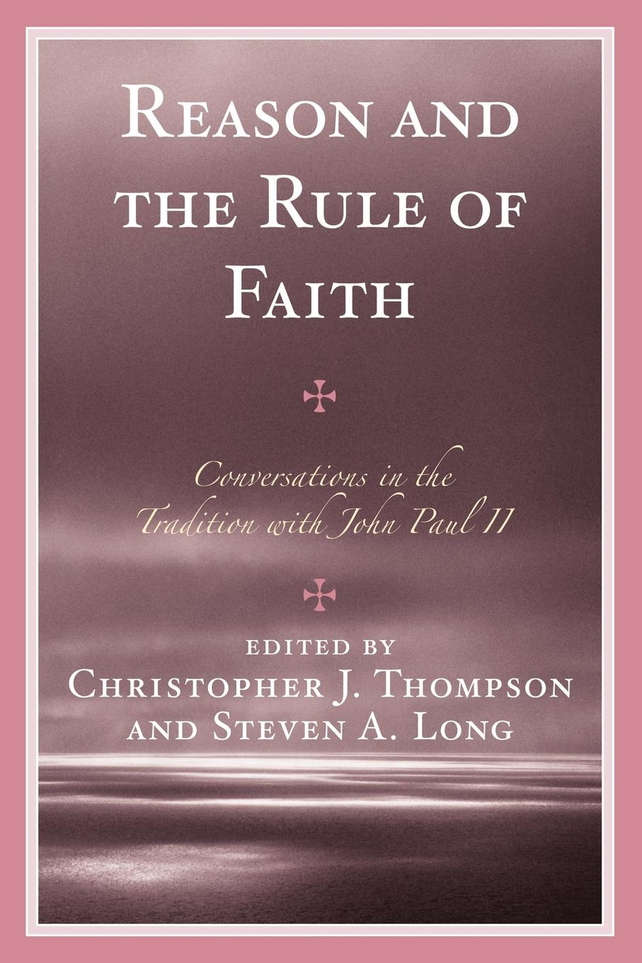 Reason and the Rule of Faith Conversations in the Tradition with John Paul II