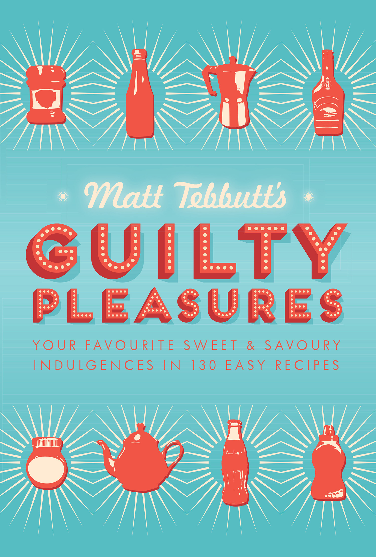 Matt Tebbutt's Guilty Pleasures Your Favourite Sweet and Savoury Indulgences in 130 Easy Recipes