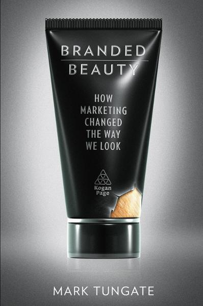 Branded Beauty: How Marketing Changed the Way We Look By: Mark Tungate