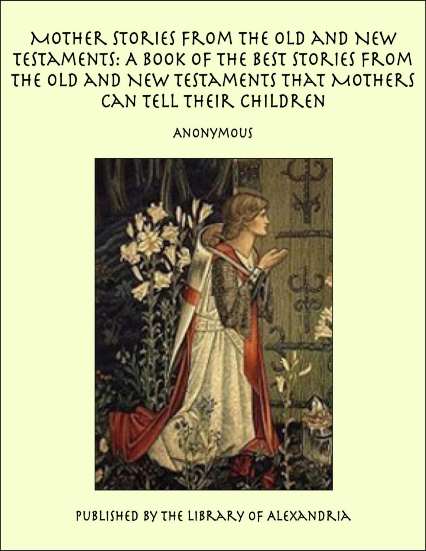 Anonymous - Mother Stories from the Old and New Testaments: A Book of the Best Stories from the Old and New Testaments that Mothers Can Tell Their Children