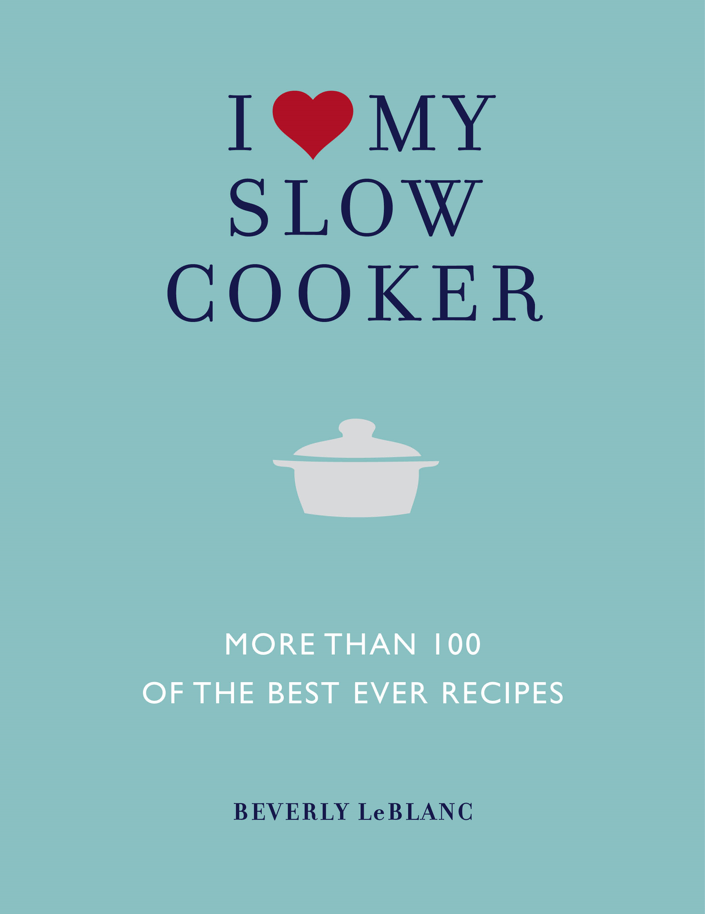 I Love My Slow Cooker - More than 100 of the Best-Ever Slow Cooker Recipes