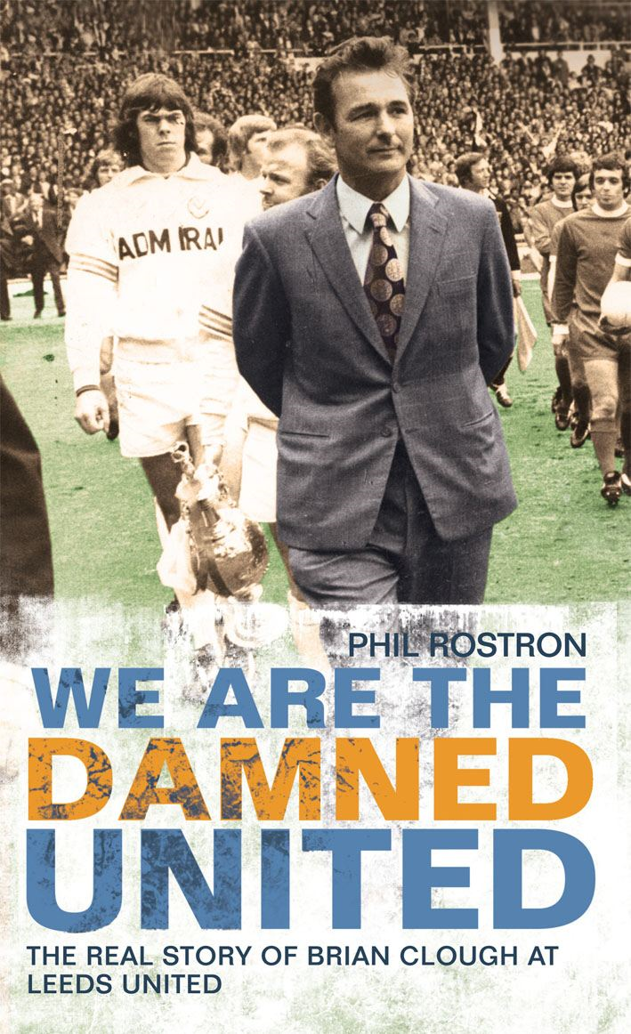 We Are the Damned United The Real Story of Brian Clough at Leeds United