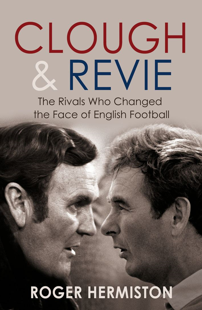 Clough and Revie The Rivals Who Changed the Face of English Football