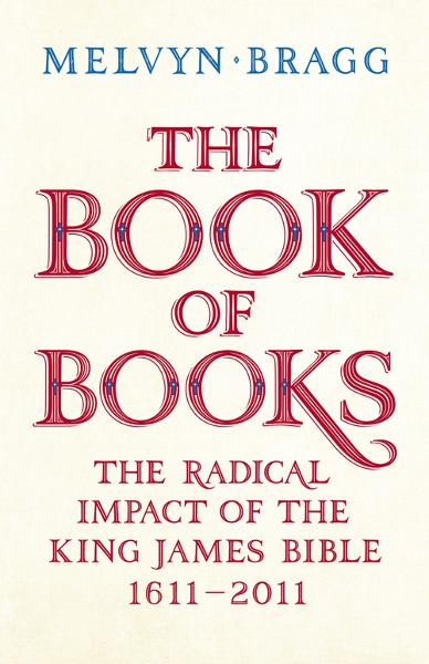 The Book of Books The Radical Impact of the King James Bible 1611-2011