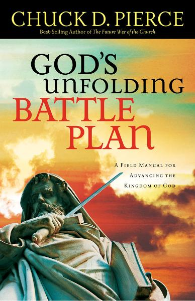God's Unfolding Battle Plan: A Field Manual for Advancing the Kingdom of God By: Dr. Chuck D. Pierce