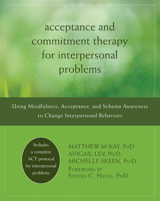 Acceptance and Commitment Therapy for Interpersonal Problems By: Avigail Lev, PsyD,Matthew McKay, PhD,Michelle Skeen, PsyD