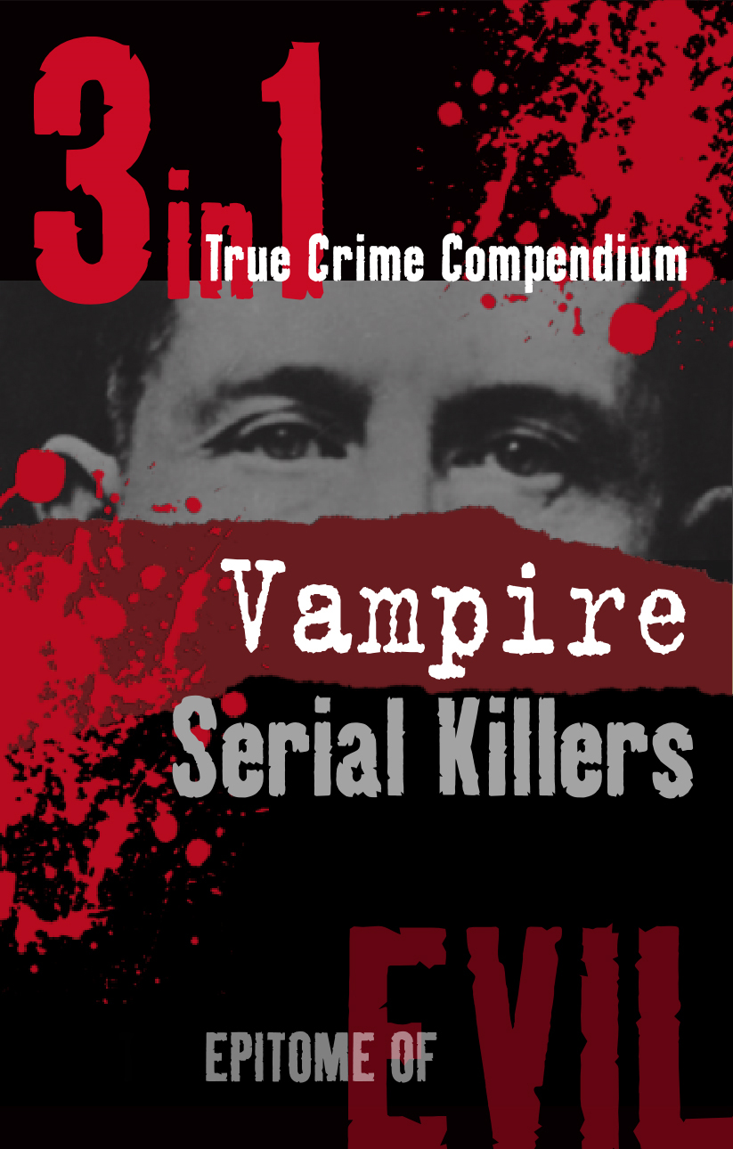 Vampire Serial Killers (3-in-1 True Crime Compendium) By: Phil Clarke