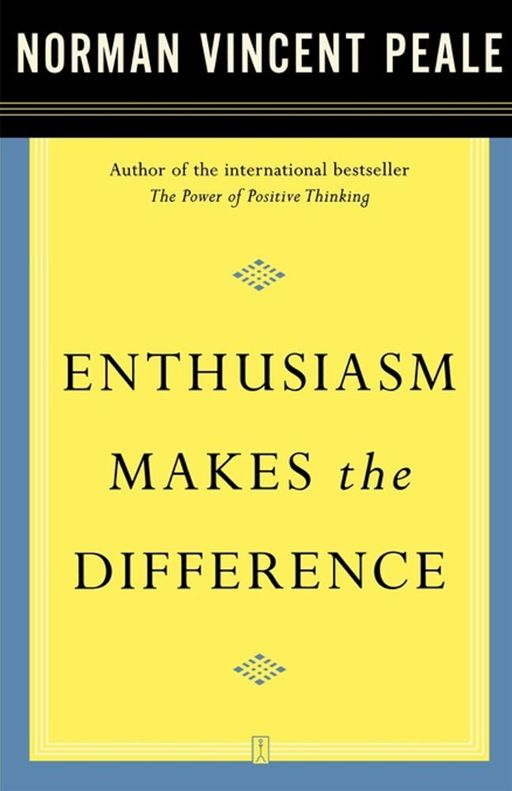 Enthusiasm Makes the Difference By: Dr. Norman Vincent Peale