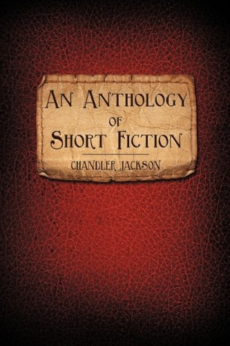 An Anthology of Short Fiction By: Chandler Jackson