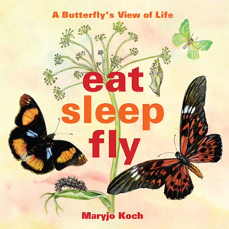 Eat, Sleep, Fly: A Butterflys View of Life By: Maryjo Koch