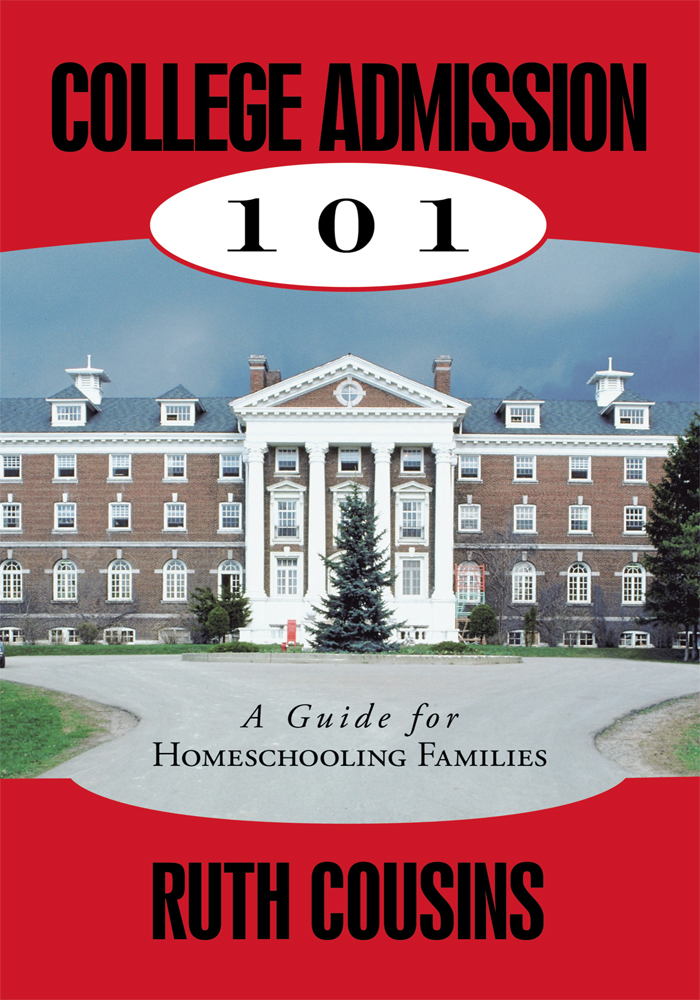 College Admission 101: A Guide for Homeschooling Families By: Ruth Cousins