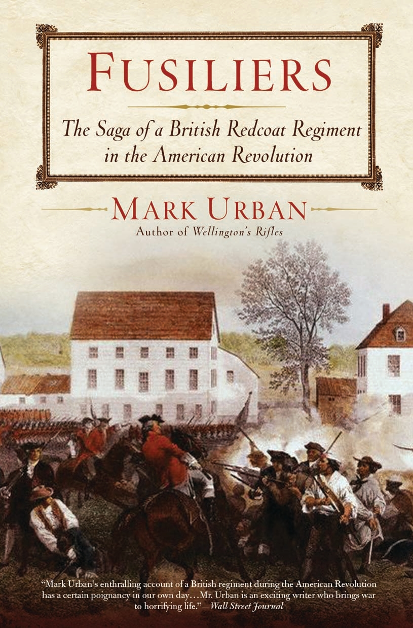 Fusiliers: The Saga of a British Redcoat Regiment in the American Revolution