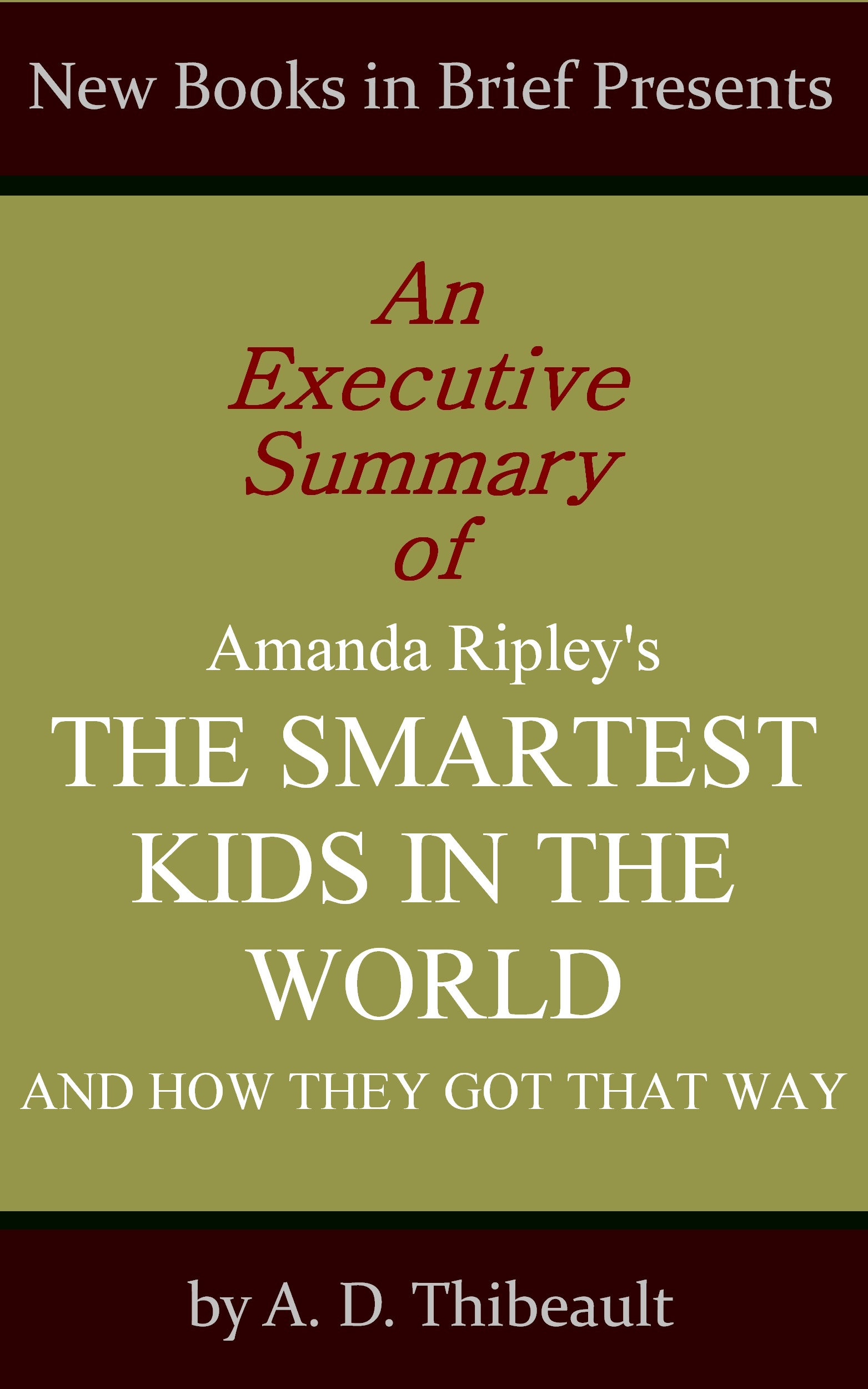A. D. Thibeault - An Executive Summary of Amanda Ripley's 'The Smartest Kids in the World: And How They Got That Way'