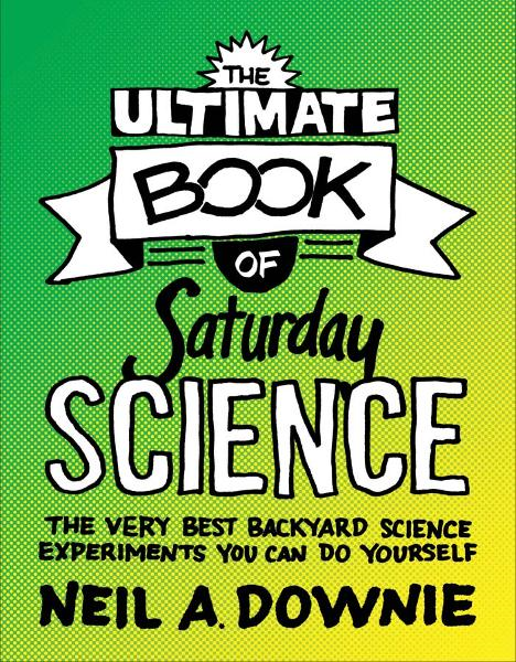 The Ultimate Book of Saturday Science By: Neil A. Downie