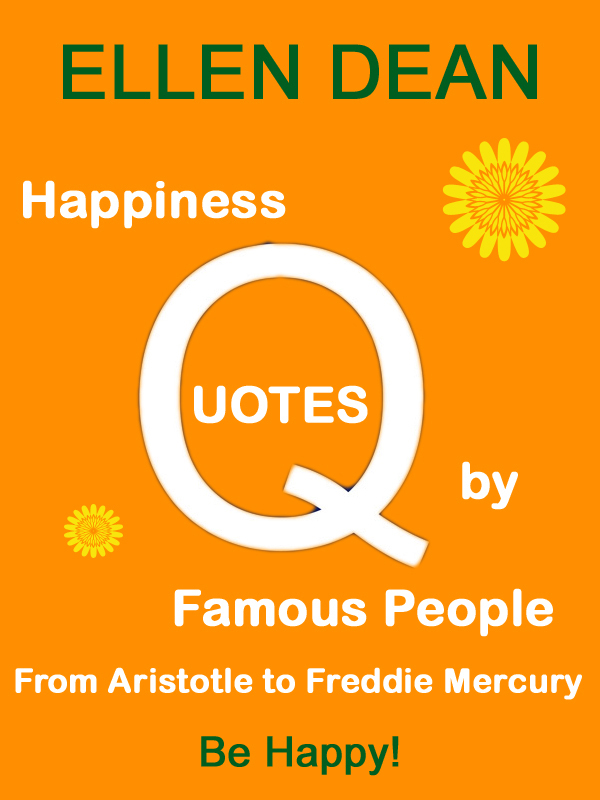 Happiness Quotes by Famous People from Aristotle to Freddie Mercury. Be Happy! By: Ellen Dean