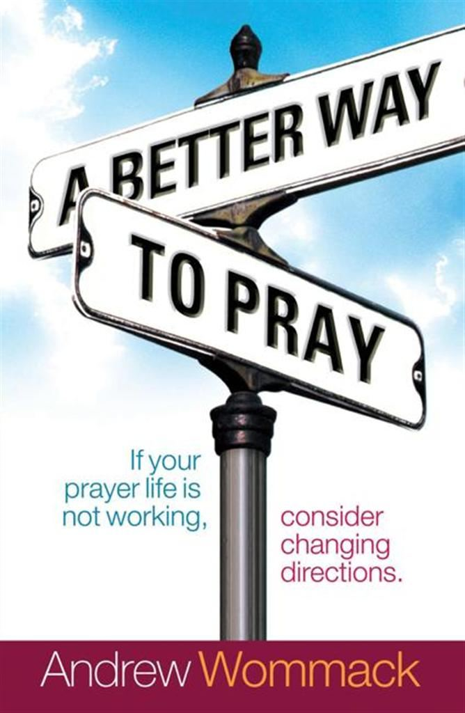Better Way to Pray By: Andrew Wommack