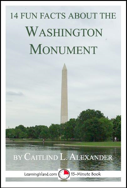 14 Fun Facts About the Washington Monument: A 15-Minute Book By: Caitlind L. Alexander