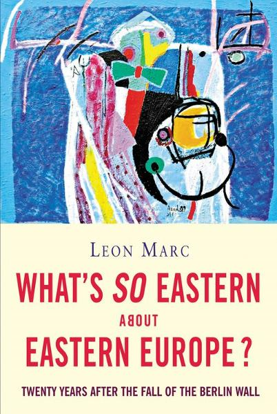 What's So Eastern About Eastern Europe?: Twenty Years After the Fall of the Berlin Wall By: Leon Marc