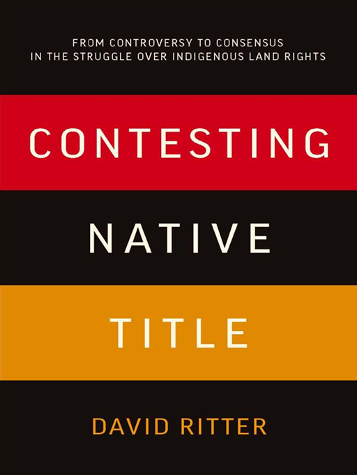 Contesting Native Title: From Controversy To Consensus In The Struggle Over Indigenous Land Rights By: David Ritter