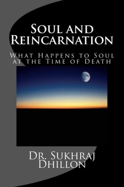 Soul and Reincarnation: What Happens to Soul at the Time of Death By: Dr. Sukhraj Dhillon