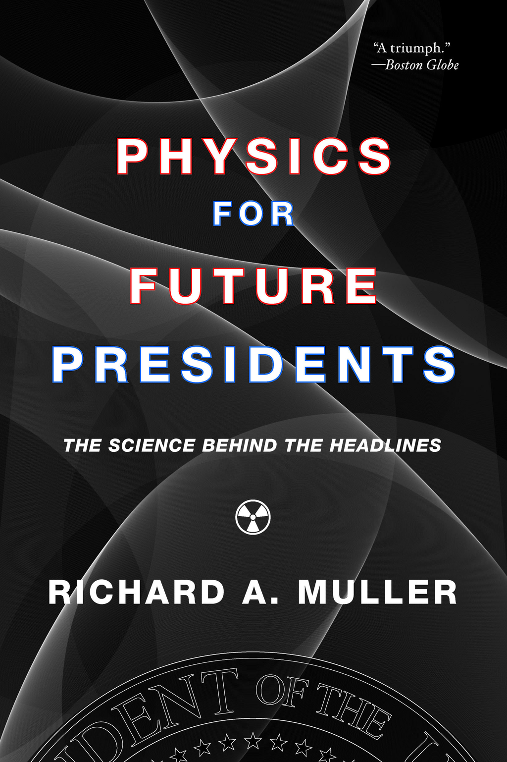 Physics for Future Presidents: The Science Behind the Headlines By: Richard A. Muller