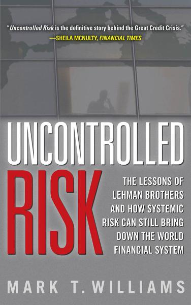 Uncontrolled Risk: Lessons of Lehman Brothers and How Systemic Risk Can Still Bring Down the World Financial System By: Mark Williams