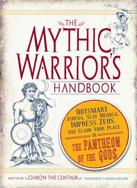 The Mythic Warrior's Handbook: Outsmart Athena,  Slay Medusa,  Impress Zeus,  and Claim Your Place in the Pantheon of the Gods