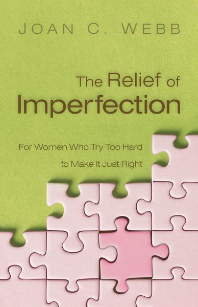 The Relief of Imperfection: For Women Who Try Too Hard to Make It All Just Right By: Joan C. Webb