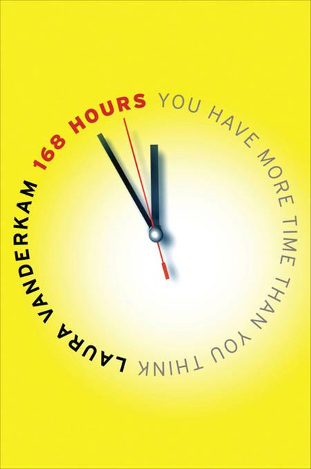 168 Hours: You Have More Time Than You Think By: Laura Vanderkam