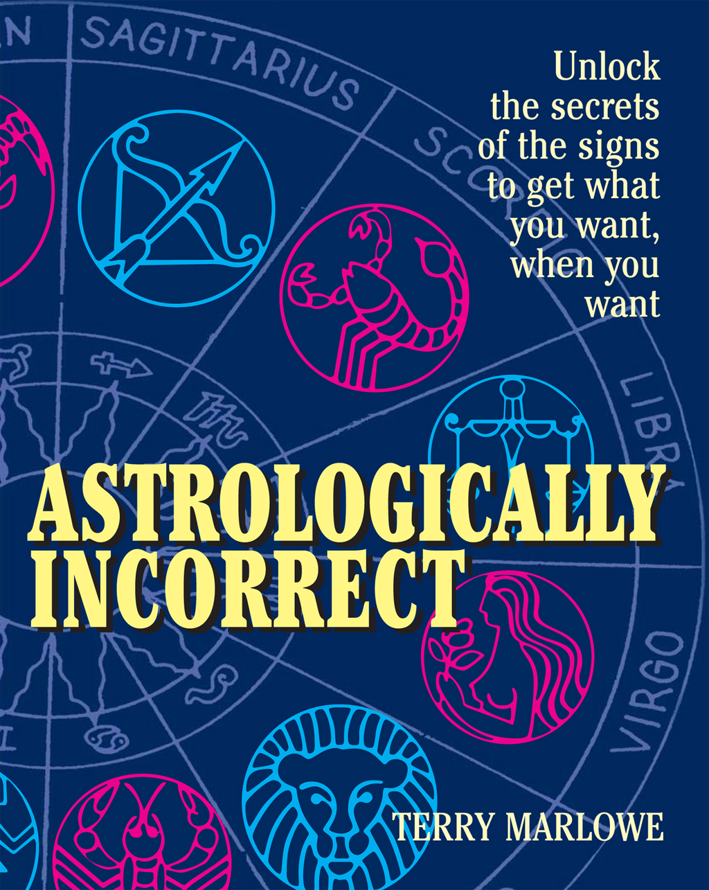 Astrologically Incorrect: Unlock the Secrets of the Signs to Get What You Want When You Want!