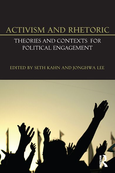 Activism and Rhetoric: Theories and Contexts for Political Engagement By: Seth Kahn,JongHwa Lee