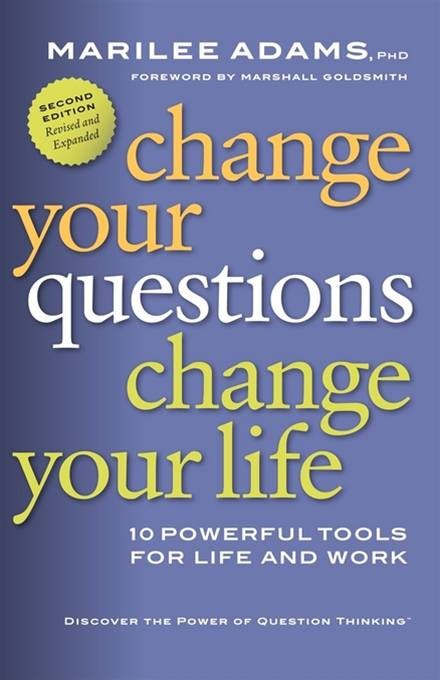 Change Your Questions, Change Your Life By: Marilee Adams
