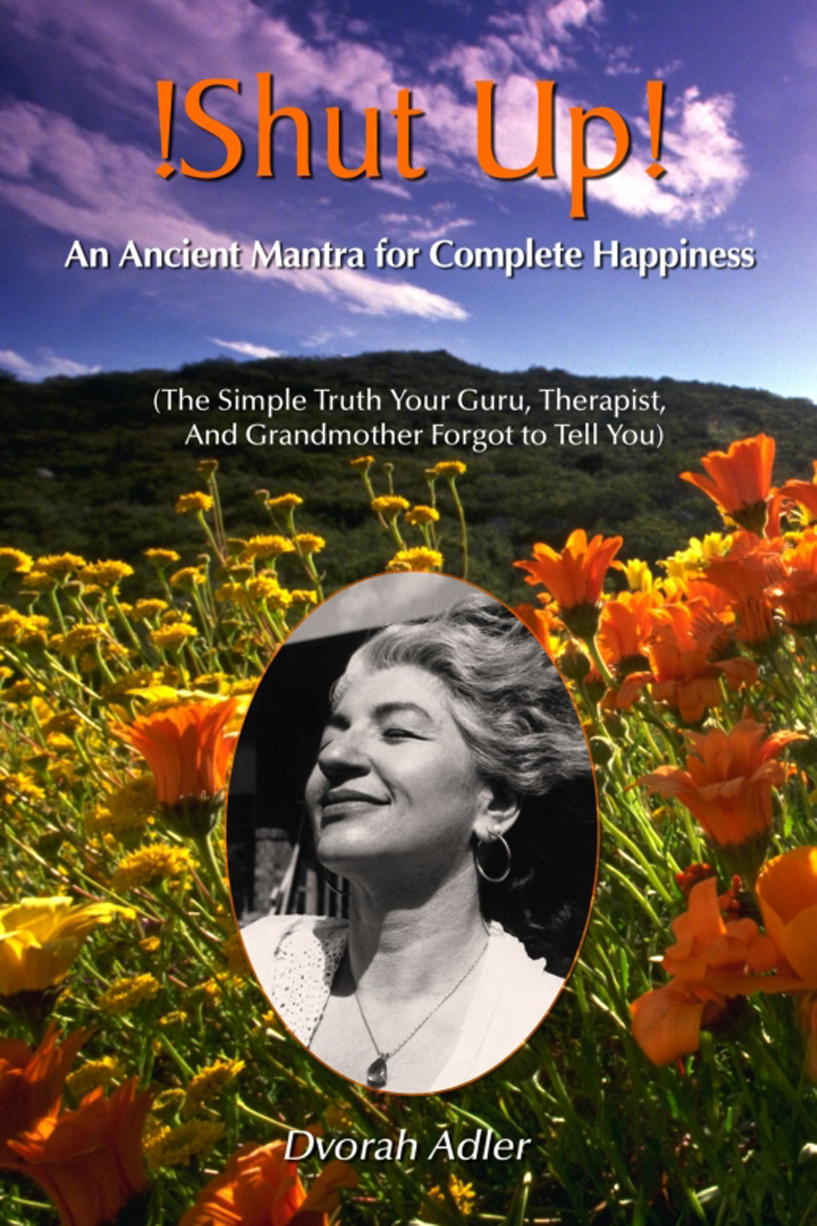 Shut Up! An Ancent Mantra For Complete Happiness: The Simple Truth Your Guru, Therapist and Grandmother Forgot To Tell You!