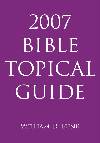 2007 Bible Topical Guide By: William D. Funk