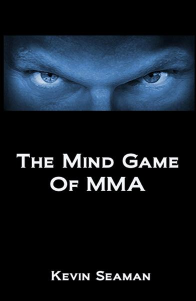 The Mind Game Of MMA: 12 Lessons To Develop The Mental Toughness Essential To Becoming A Champion