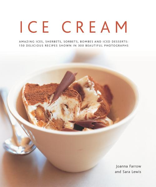 Ice Cream: Amazing Ices, Sherbets, Sorbets, Bombes and Iced Desserts: 150 Delicious Recipes Shown in 200 Beautiful Photographs