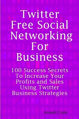 Twitter: Free Social Networking For Business - 100 Success Secrets To Increase Your Profits and Sales Using Twitter Business Strategies By: Daniel Clark