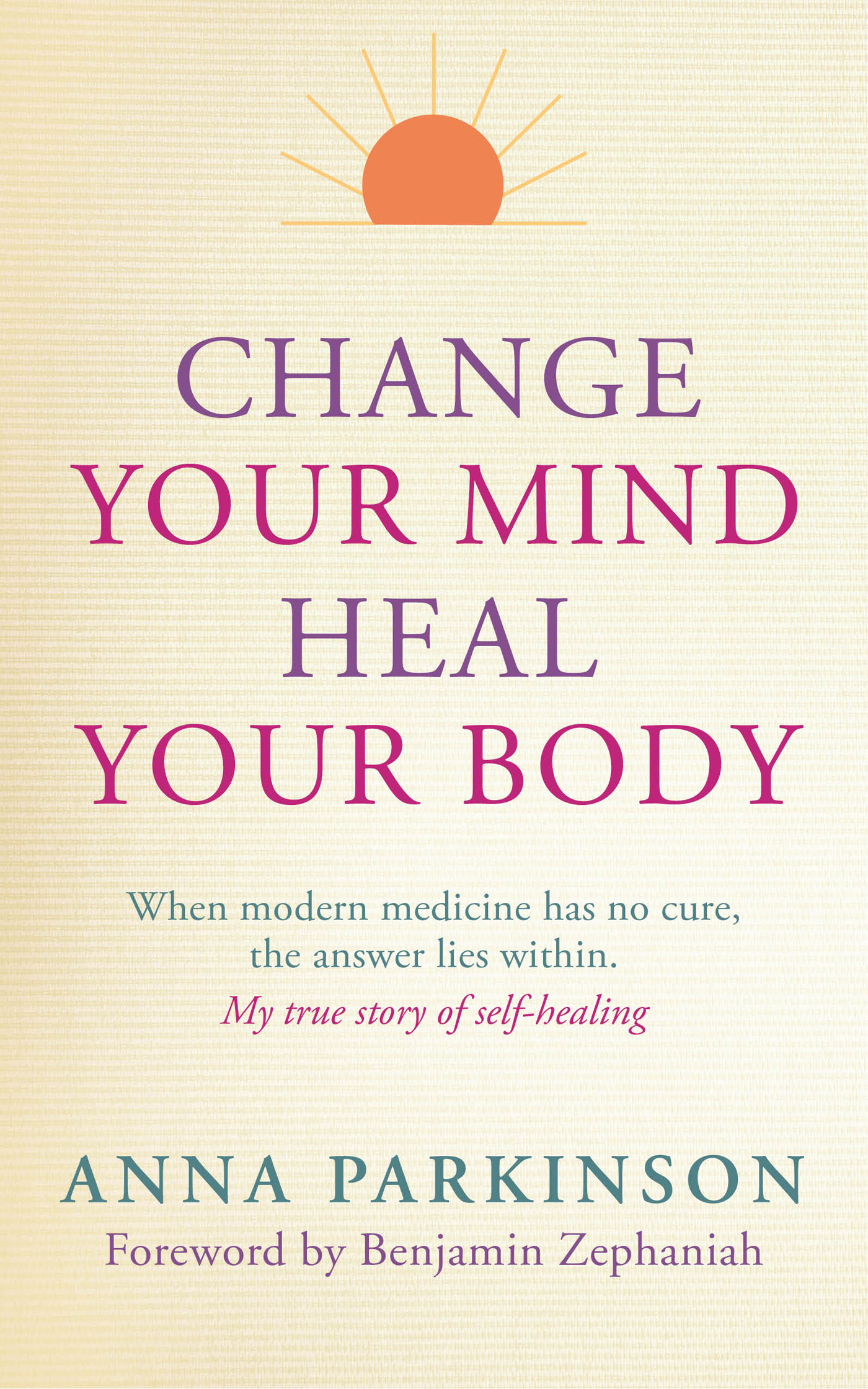 Change Your Mind,  Heal Your Body: When Modern Medicine Has No Cure,  The Answer Lies Within
